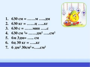 1. 630 см = ……м …..дм 2. 630 кг = ……ц …..кг 3. 630 с = ……мин …..с 4. 630 см 2