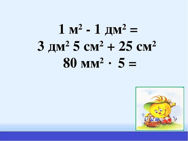 1 м2 - 1 дм2 = 3 дм2 5 см2 + 25 см2 80 мм2  5 =