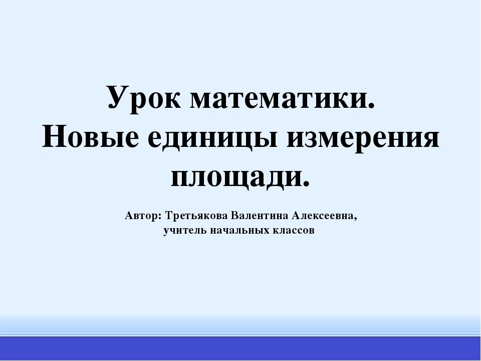 Урок математики. Новые единицы измерения площади. Автор: Третьякова Валентина...
