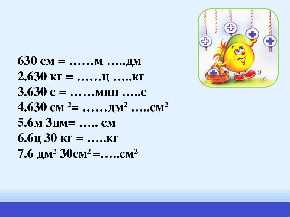 630 см = ……м …..дм 2.630 кг = ……ц …..кг 3.630 с = ……мин …..с 4.630 см 2= ……дм...