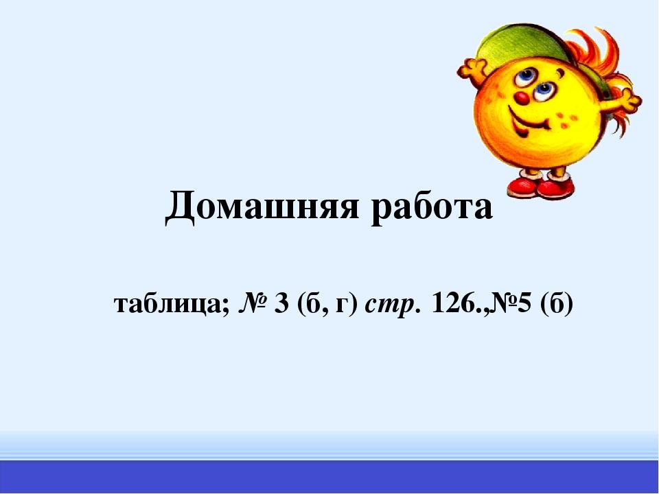 Домашняя работа таблица; № 3 (б, г) стр. 126.,№5 (б)