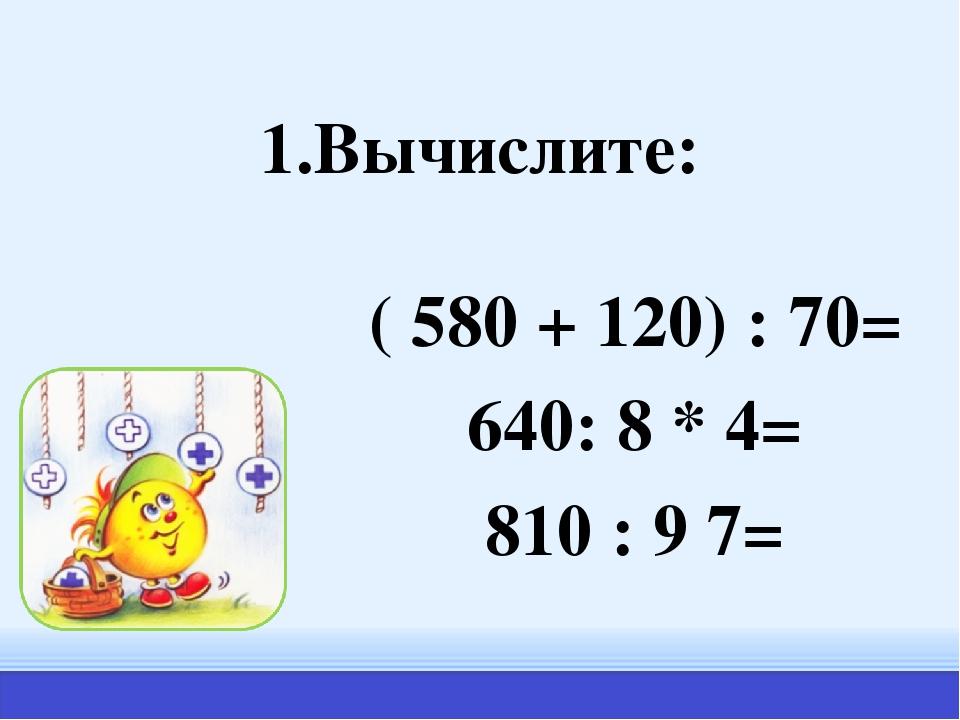 1.Вычислите: ( 580 + 120) : 70= 640: 8 * 4= 810 : 9 7=