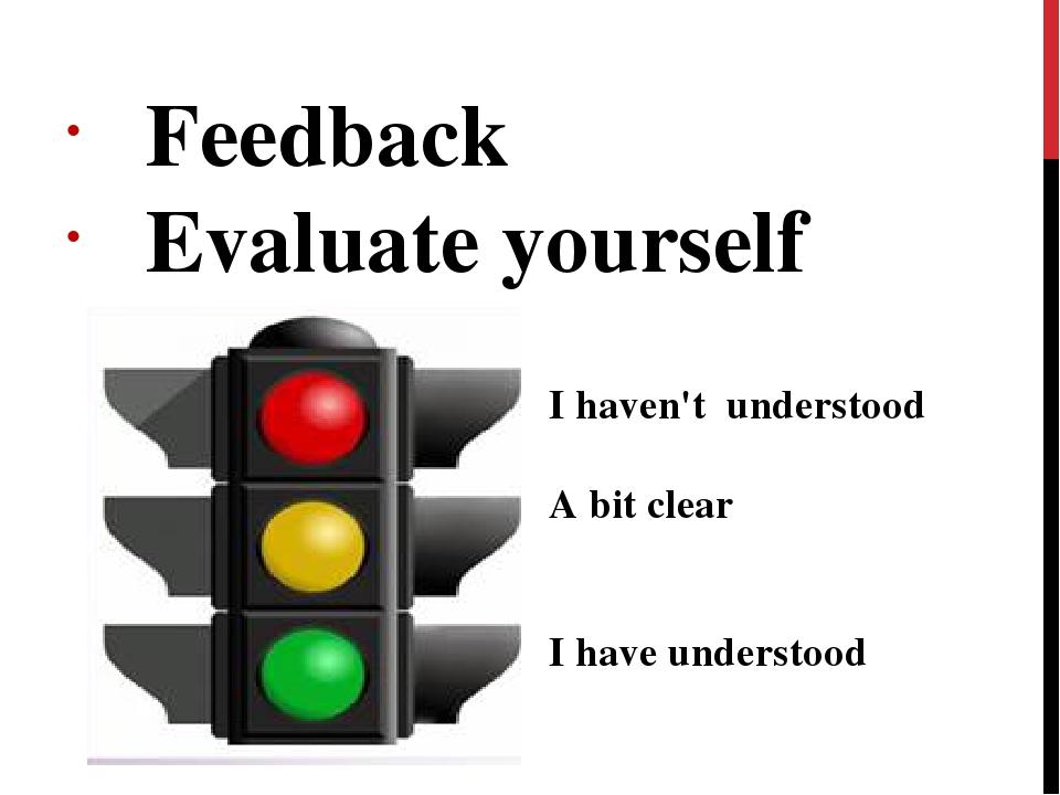 Feedback Evaluate yourself I haven't understood A bit clear I have understood