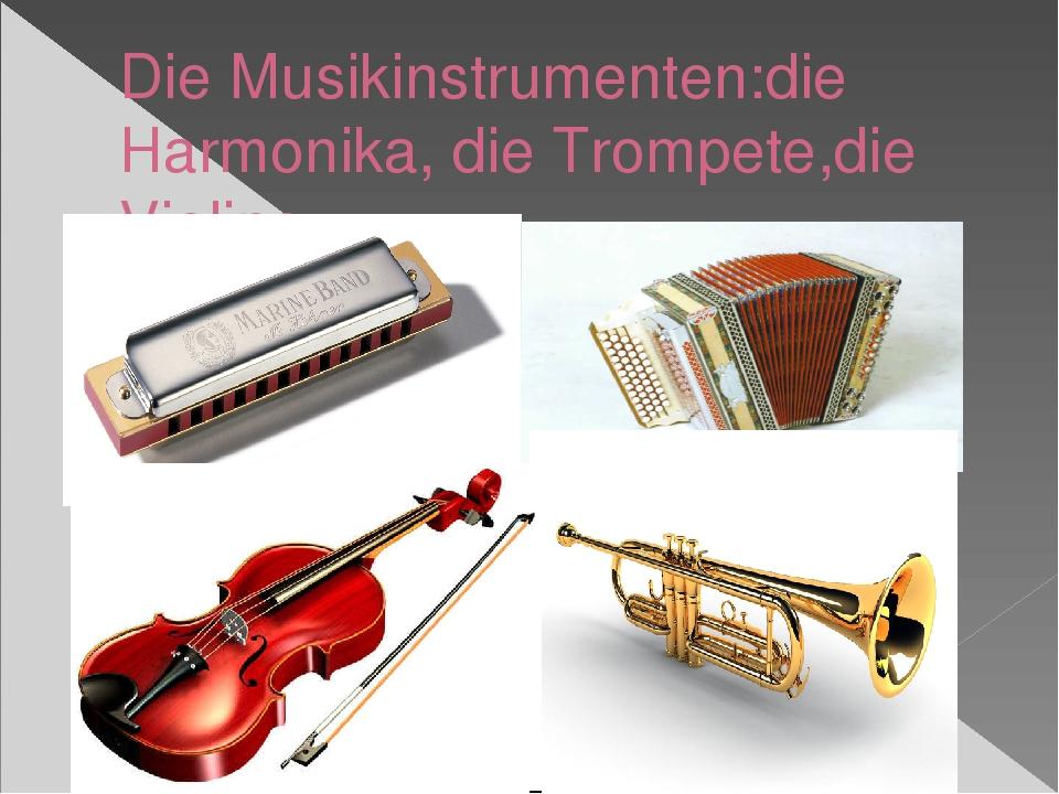 Die Musikinstrumenten:die Harmonika, die Trompete,die Violine.