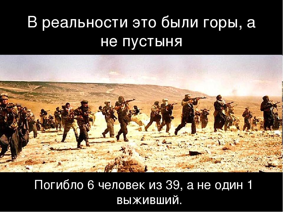 В реальности это были горы, а не пустыня Погибло 6 человек из 39, а не один 1...