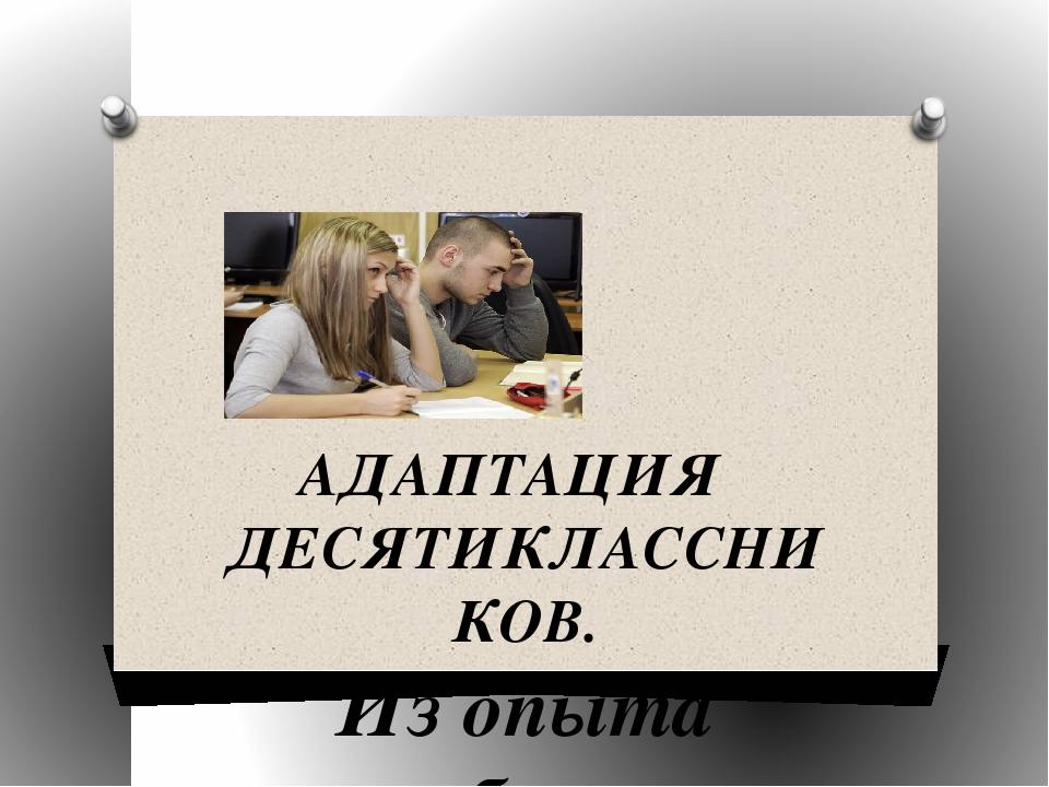 АДАПТАЦИЯ ДЕСЯТИКЛАССНИКОВ. Из опыта работы педагога-психолога МОУ «СОШ №11...