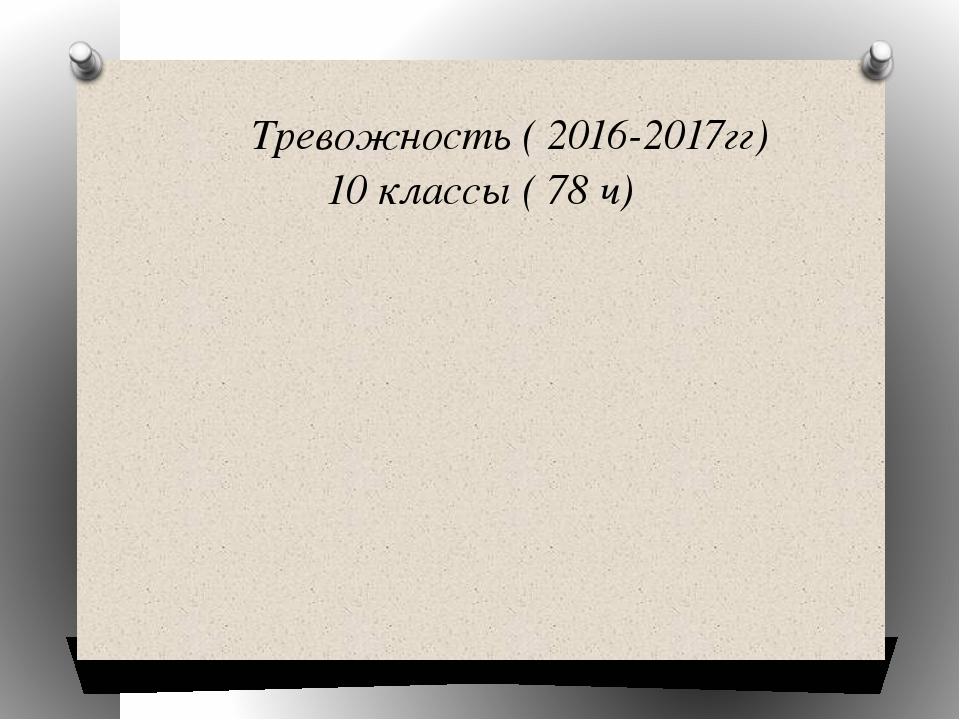 Тревожность ( 2016-2017гг) 10 классы ( 78 ч)