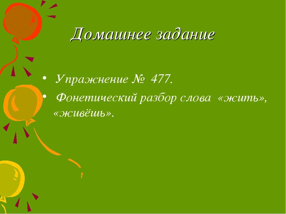 Домашнее задание Упражнение № 477. Фонетический разбор слова «жить», «живёшь».