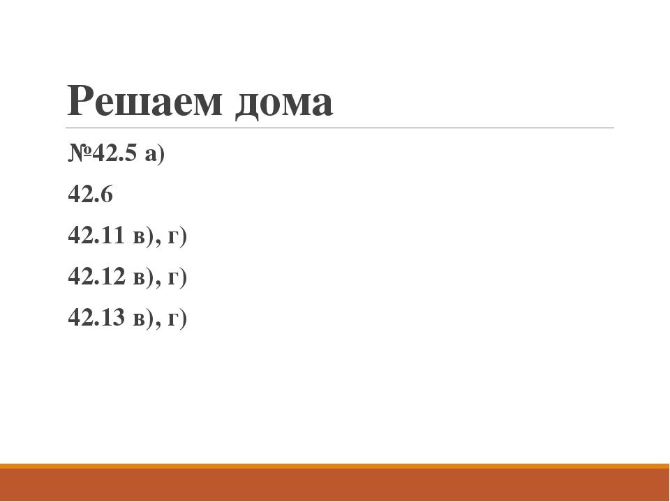Решаем дома №42.5 а) 42.6 42.11 в), г) 42.12 в), г) 42.13 в), г)