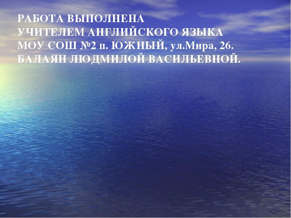 РАБОТА ВЫПОЛНЕНА УЧИТЕЛЕМ АНГЛИЙСКОГО ЯЗЫКА МОУ СОШ №2 п. ЮЖНЫЙ, ул.Мира, 26....
