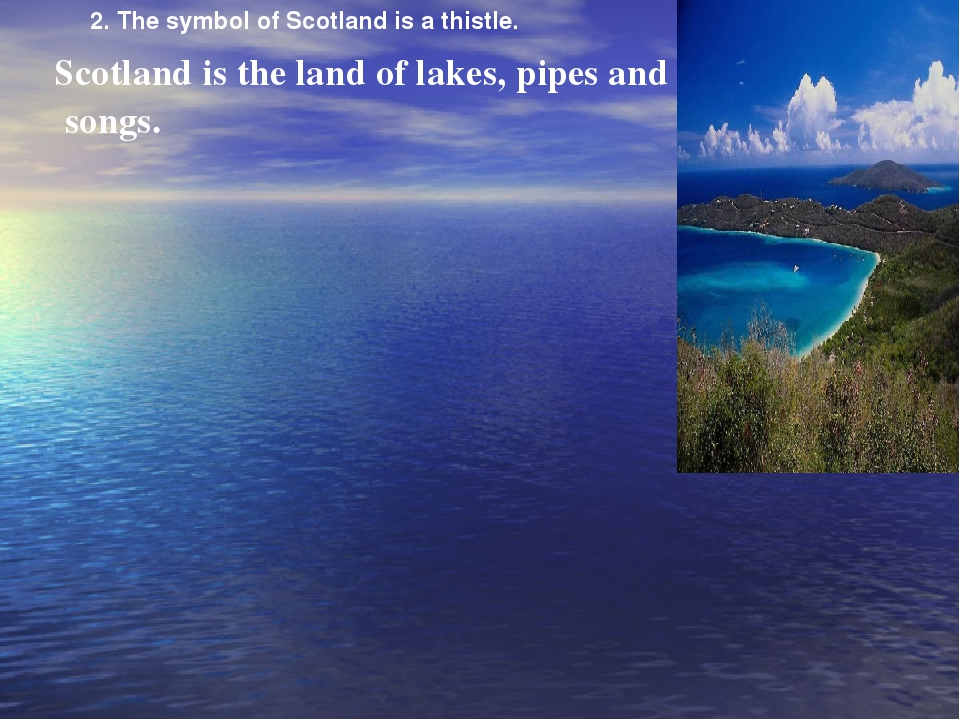 Scotland is the land of lakes, pipes and songs. 2. The symbol of Scotland is...
