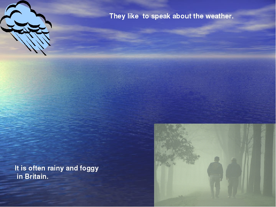 They like to speak about the weather. It is often rainy and foggy in Britain.