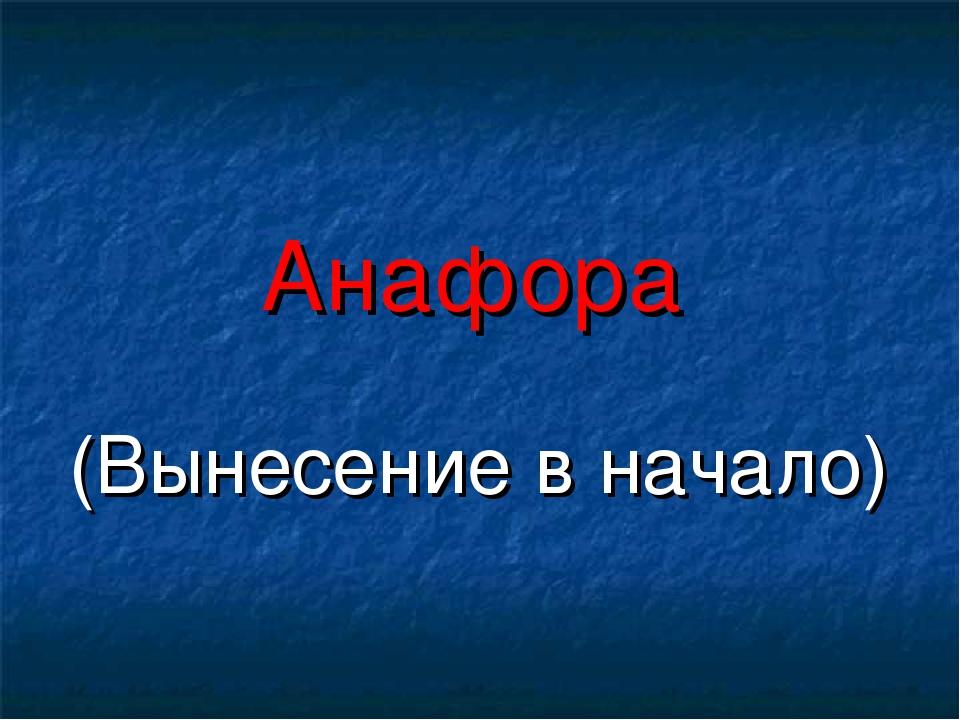Анафора (Вынесение в начало)