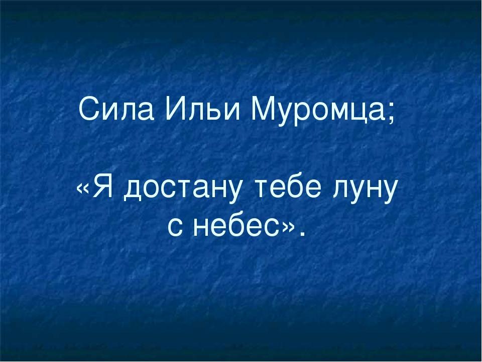 Сила Ильи Муромца; «Я достану тебе луну с небес».