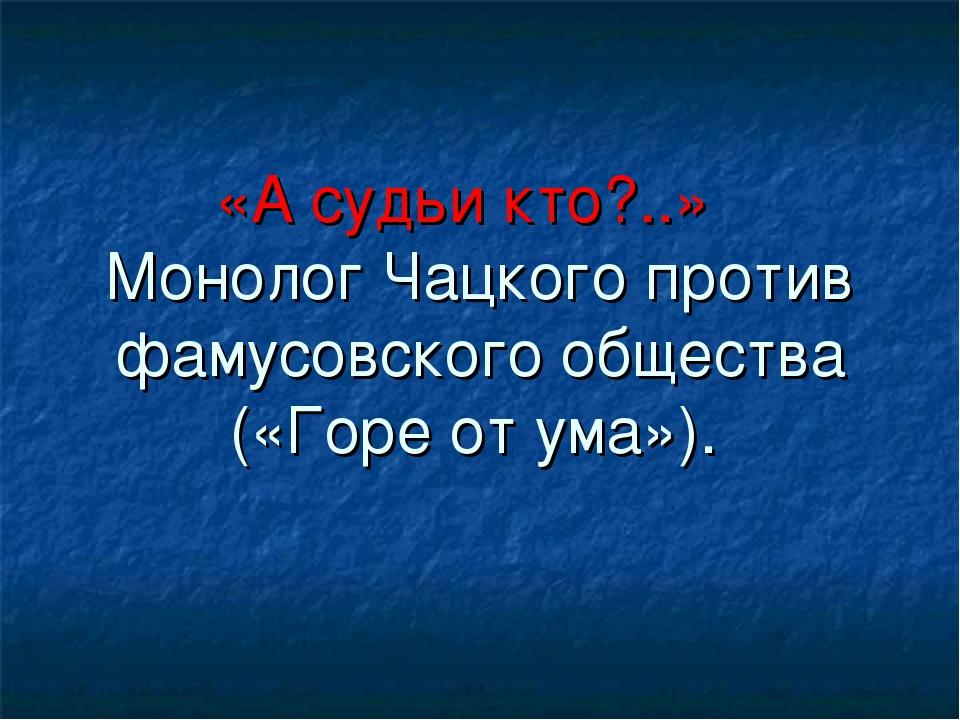 «А судьи кто?..» Монолог Чацкого против фамусовского общества («Горе от ума»).