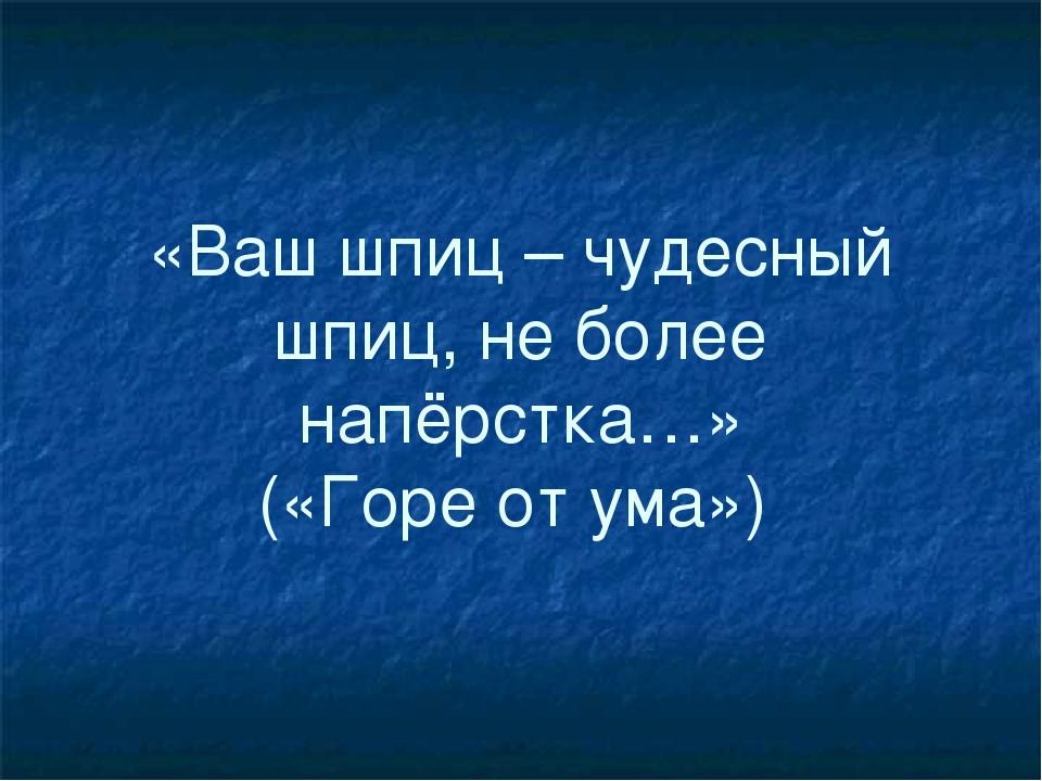 «Ваш шпиц – чудесный шпиц, не более напёрстка…» («Горе от ума»)