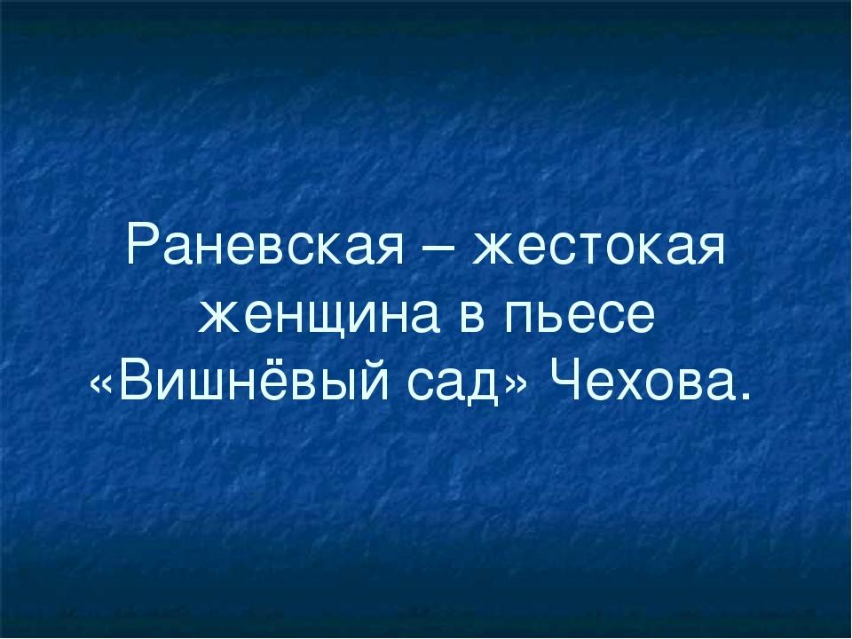 Раневская – жестокая женщина в пьесе «Вишнёвый сад» Чехова.