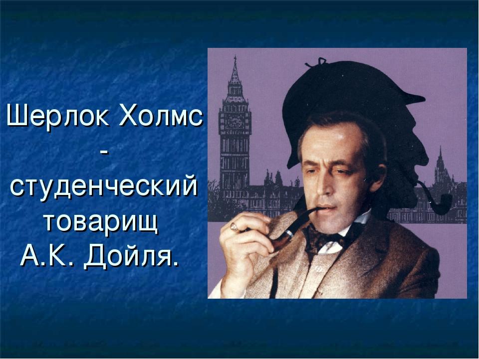 Шерлок Холмс - студенческий товарищ А.К. Дойля.