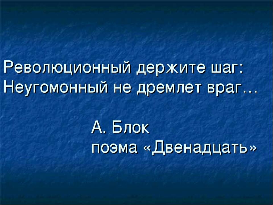 Революционный держите шаг: Неугомонный не дремлет враг… А. Блок поэма «Двенад...