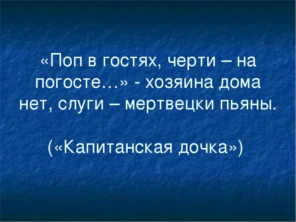 «Поп в гостях, черти – на погосте…» - хозяина дома нет, слуги – мертвецки пья...