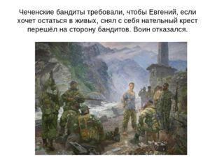 Чеченские бандиты требовали, чтобы Евгений, если хочет остаться в живых, снял