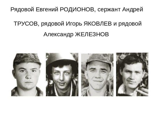 Рядовой Евгений РОДИОНОВ, сержант Андрей ТРУСОВ, рядовой Игорь ЯКОВЛЕВ и рядо...