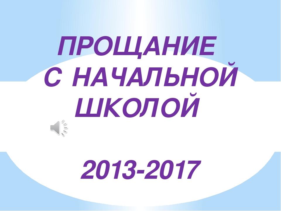 ПРОЩАНИЕ С НАЧАЛЬНОЙ ШКОЛОЙ 2013-2017