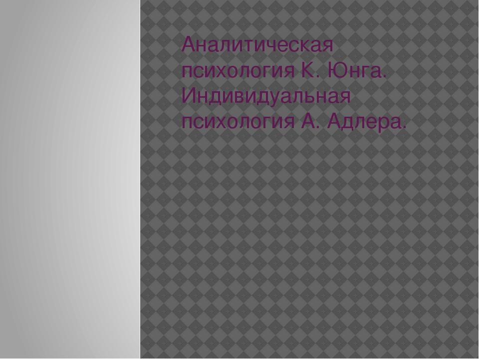 Аналитическая психология К. Юнга. Индивидуальная психология А. Адлера.