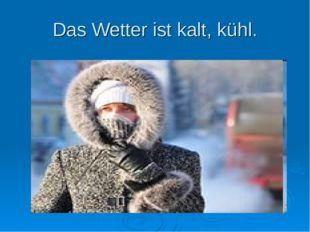 Das Wetter ist kalt, kühl.