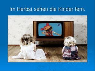 Im Herbst sehen die Kinder fern.