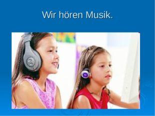 Wir hören Musik.