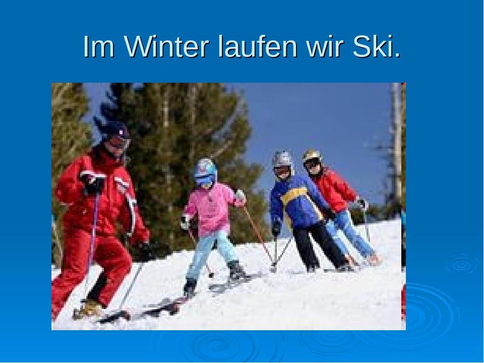 Im Winter laufen wir Ski.