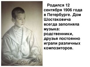 Родился 12 сентября 1906 года в Петербурге. Дом Шостаковича всегда заполняла
