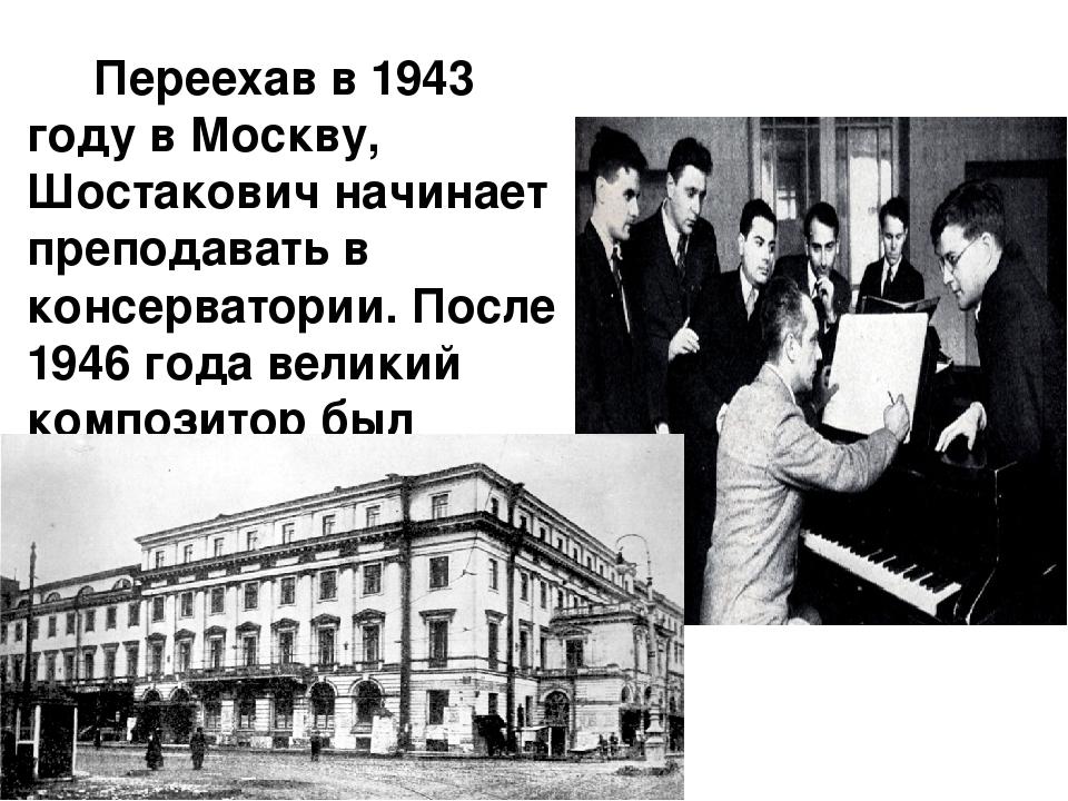 Переехав в 1943 году в Москву, Шостакович начинает преподавать в консерватор...