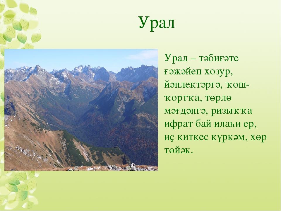 Урал Урал – тәбиғәте ғәжәйеп хозур, йәнлектәргә, ҡош-ҡортҡа, төрлө мәғдәнгә,...