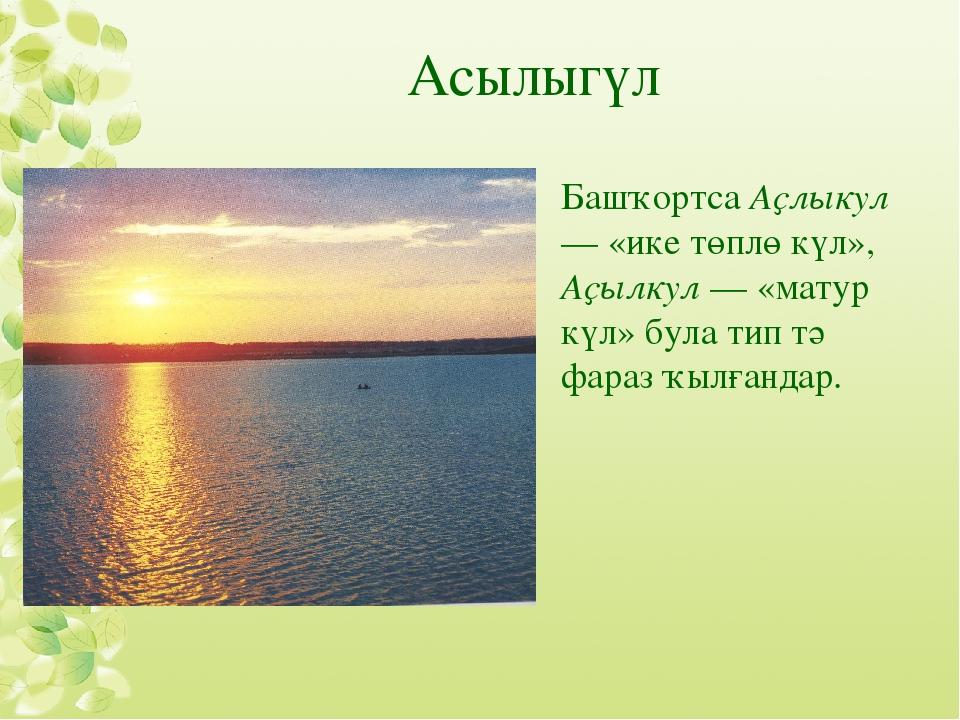 Асылыгүл Башҡортса Аҫлыкул — «ике төплө күл», Аҫылкул — «матур күл» була тип...
