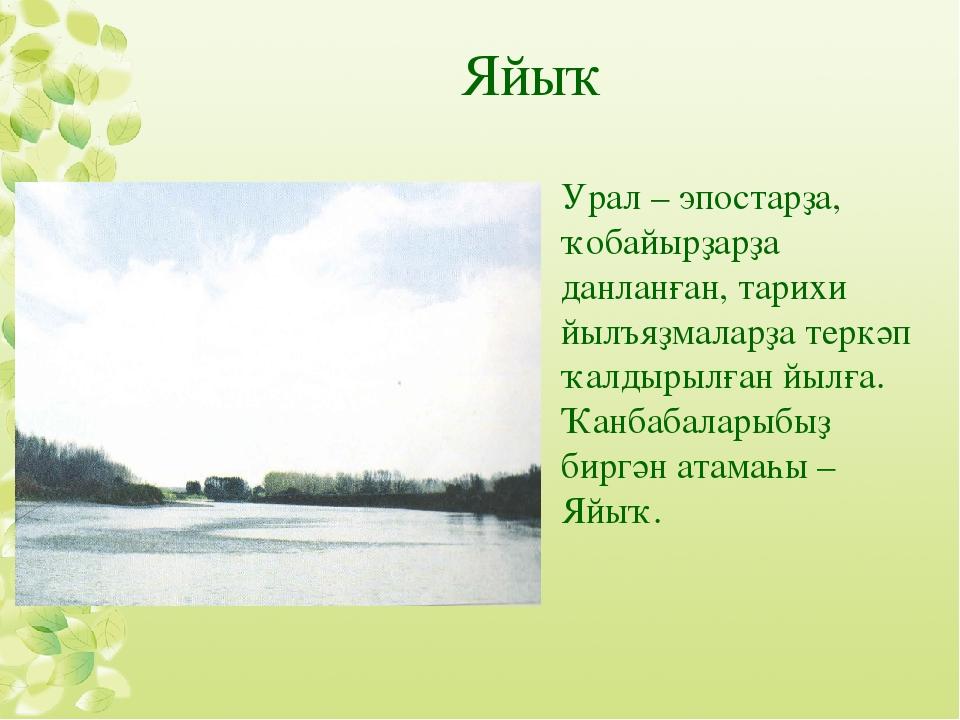 Яйыҡ Урал – эпостарҙа, ҡобайырҙарҙа данланған, тарихи йылъяҙмаларҙа теркәп ҡа...