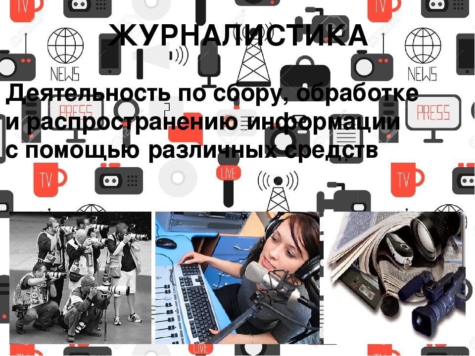 ЖУРНАЛИСТИКА Деятельность по сбору, обработке и распространению информации с...