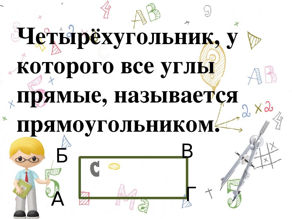 А Б В Г Четырёхугольник, у которого все углы прямые, называется прямоугольни...