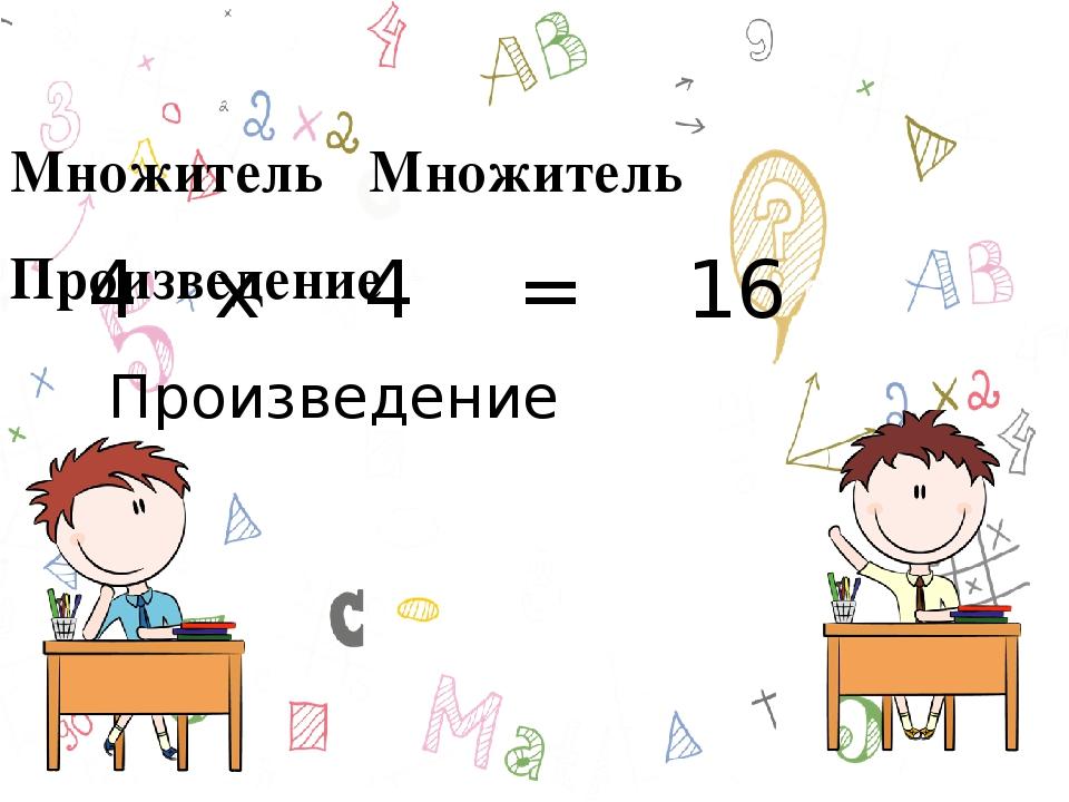 Множитель Множитель Произведение 4 х 4 = 16 Произведение
