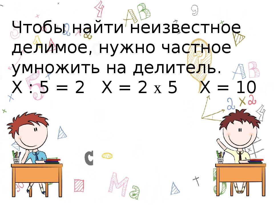 Чтобы найти неизвестное делимое, нужно частное умножить на делитель. Х : 5 =...