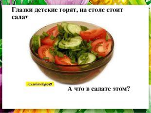 Глазки детские горят, на столе стоит салат А что в салате этом?