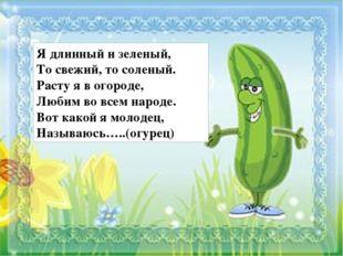 Я длинный и зеленый, То свежий, то соленый. Расту я в огороде, Любим во всем