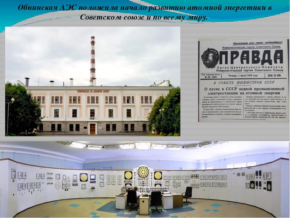 Обнинская АЭС положила начало развитию атомной энергетики в Советском союзе и...