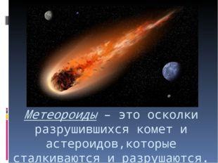 Метеороиды – это осколки разрушившихся комет и астероидов,которые сталкиваютс