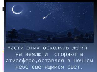 Части этих осколков летят на землю и сгорают в атмосфере,оставляя в ночном не