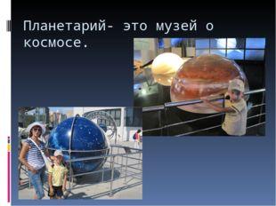 Планетарий- это музей о космосе.