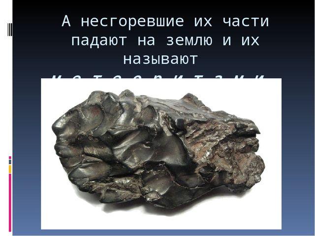 А несгоревшие их части падают на землю и их называют м е т е о р и т а м и .