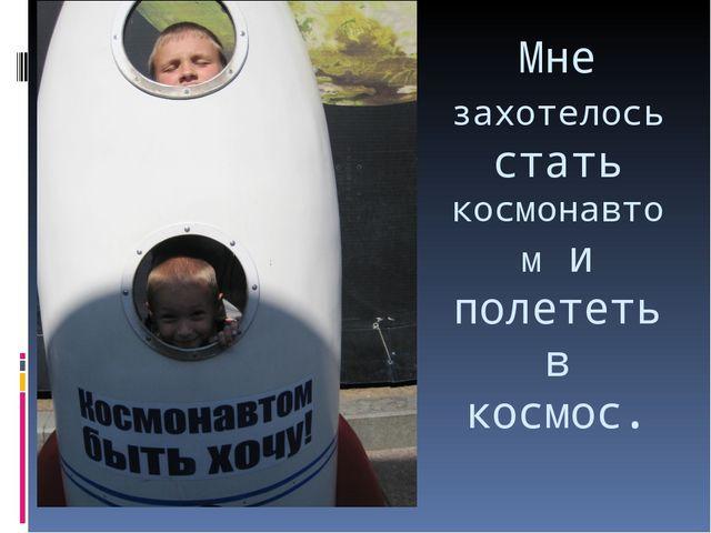 Мне захотелось стать космонавтом и полететь в космос.