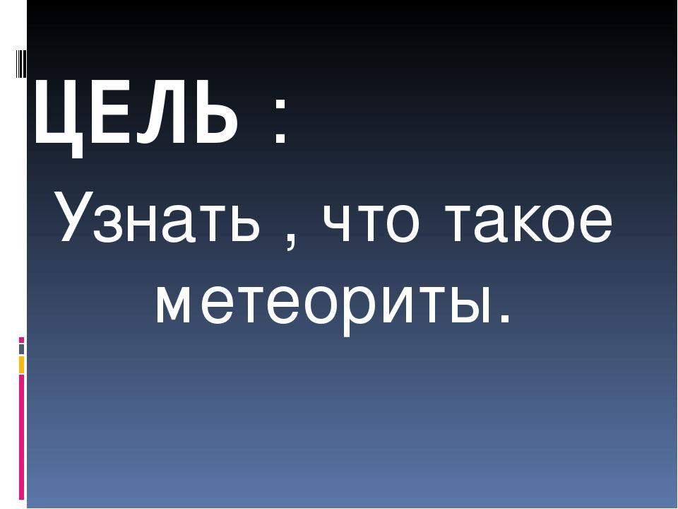 ЦЕЛЬ : Узнать , что такое метеориты.